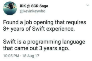 Dank, Memes, and Target: iDK @ SCR Saga  @kevinkaywho  Found a job opening that requires  8+ years of Swift experience.  Swift is a programming language  that came out 3 years ago.  10:05 PM 18 Aug 17 Meirl by ChumbaWambah MORE MEMES