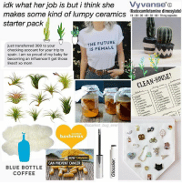 before you all come pounding down my door to stone me to death with your lumpy ceramics, please remember that it is my stupid ass who buys all of your lumpy ceramics and loves them with all of my heart: idk what her job is but i think she Vyvanse c  makes some kind of lumpy ceramics misdescaml mine dn  starter pack  (lisdexamfetamine dimesylate)  10 20 30.40 50 60 70 mg capsules  esyiaite  just transferred 300 to your  checking account for your trip to  spain. i am so proud of my baby for  becoming an influencer!! get those  likes!! xo mom  THE FUTURE  IS FEMALE  CLEAN HOUSE!  se  COUCH  RIDGE-  @scariest bug ever  siredish  hasbeens  HOW TURMERIC  CAN PREVENT CANCER  BLUE BOTTLE  COFFEE before you all come pounding down my door to stone me to death with your lumpy ceramics, please remember that it is my stupid ass who buys all of your lumpy ceramics and loves them with all of my heart