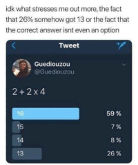 A moderate-sized, phone clearing dump.: idk what stresses me out more, the fact  that 26% somehow got 13 or the fact that  the correct answer isnt even an option  Tweet  Guediouzou  @Guediouzou  2+2 x4  15  4  13  59 %  7%  8%  26 % A moderate-sized, phone clearing dump.