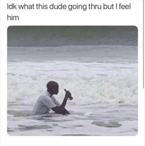 Dank, Dude, and Memes: Idk what this dude going thru but I feel  him I feel you man by brian-munich92 MORE MEMES