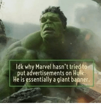 Hulk: Idk why Marvel hasn't tried to  put advertisements on Hulk.  He is essentially a giant banner.