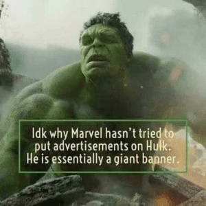 Hulk, Giant, and Marvel: Idk why Marvel hasn't tried to  put advertisements on Hulk  He is essentially a giant banner. They're missing a trick.