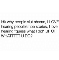 "Bitch, Hoe, and Love: idk why people slut shame, I LOVE  hearing peoples hoe stories, I love  hearing ""guess what I did"" BITCH  WHATTTTTU DO? Spill the tea & Have a Hoe phase.. it builds character 🌚😁"