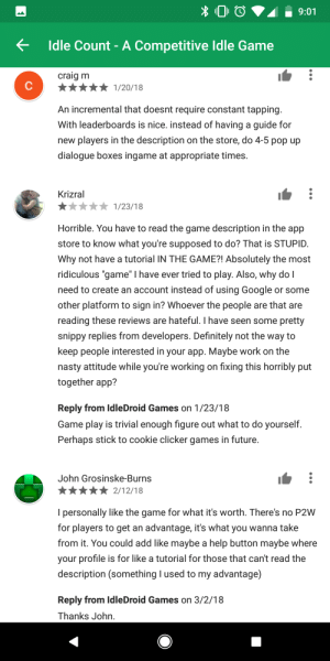 """Not sure if this is the right place to post this but this dev tho: Idle Count-A Competitive Idle Game  craig m  An incremental that doesnt require constant tapping  With leaderboards is nice. instead of having a guide for  new players in the description on the store, do 4-5 pop up  dialogue boxes ingame at appropriate times.  Krizral  Horrible. You have to read the game description in the app  store to know what you're supposed to do? That is STUPID  Why not have a tutorial IN THE GAME?! Absolutely the most  ridiculous """"game"""" I have ever tried to play. Also, why do I  need to create an account instead of using Google or some  other platform to sign in? Whoever the people are that are  reading these reviews are hateful. I have seen some pretty  snippy replies from developers. Definitely not the way to  keep people interested in your app. Maybe work on the  nasty attitude while you're working on fixing this horribly put  together app?  Reply from IdleDroid Games on 1/23/18  Game play is trivial enough figure out what to do yourself  Perhaps stick to cookie clicker games in future  John Grosinske-Burns  I personally like the game for what it's worth. There's no P2W  for players to get an advantage, it's what you wanna take  from it. You could add like maybe a help button maybe where  your profile is for like a tutorial for those that can't read the  description (something I used to my advantage)  Reply from IdleDroid Games on 3/2/18  Thanks John Not sure if this is the right place to post this but this dev tho"""