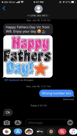 Ok: Idle Miner ll ?  1 67%  9:37 PM  +1 (216) 262-0672 >  Sun, Jun 16, 8:26 AM  Happy Fathers Day Vic from  Will. Enjoy your day.  Happy  Fathers  DayX  GIF Keyboard via #images  Sun, Jun 16, 11:27 AM  Wrong number bro  Delivered  Today 9:36 PM  Ok  iMessage  éPay Ok