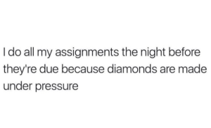 night before: Ido all my assignments the night before  they're due because diamonds are made  under pressure