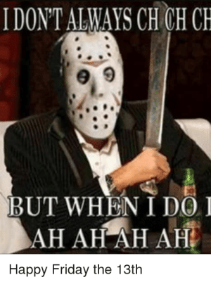 happy friday the 13th: IDONT ALWAYS CH CH CH  BUT WHEN I DOI  AH AH AH AH  Happy Friday the 13th
