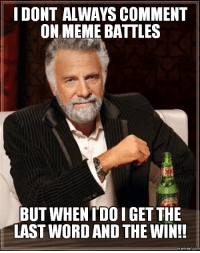 win: IDONT ALWAYS COMMENT  ON MEME BATTLES  BUT WHEN I DOIGET THE  LAST WORD AND THE WIN!!  Memes COM
