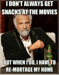 Movies, Home, and Get: IDON'T ALWAYS GET  SNACKS AT THE MOVIES  BUT WHEN TDO. I HAVE TO  RE-MORTAGE MY HOME