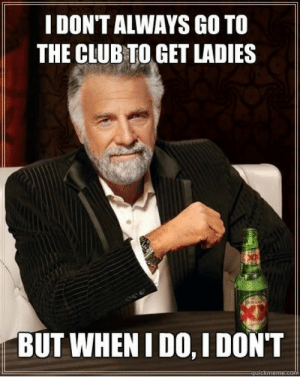 Club, Meme, and Tumblr: IDON'T ALWAYS GO TO  THE CLUB TO GET LADIES  BUT WHEN IDO, I DONT memesmrcollection:  I see a meme, I steal it memesmrcollection.tumblr.com