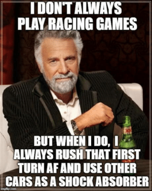 Af, Cars, and Games: IDONT ALWAYS  PLAY RACING GAMES  BUT WHEN IDO,  ALWAYS RUSH THAT FIRST  TURN AF AND USE OTHER  CARS ASA SHOCK ABSORBER My only strategy