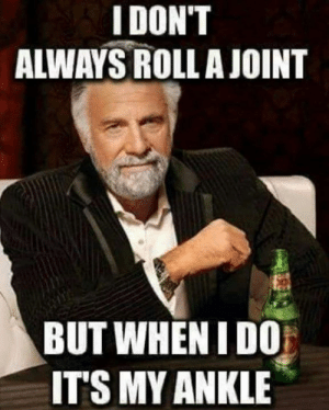 Gotta get that arthritis.: IDON'T  ALWAYS ROLLA JOINT  BUT WHEN I DO  ITS MY ANKLE Gotta get that arthritis.