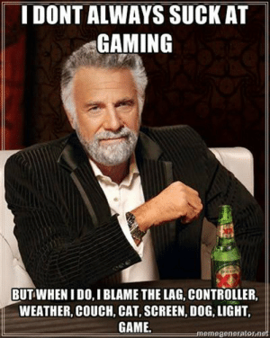 memesmrcollection:  I see a meme, I steal it memesmrcollection.tumblr.com: IDONT ALWAYS SUCK AT  GAMING  BUT WHEN I DO, I BLAME THE LAG, CONTROLLER,  WEATHER, COUCH, CAT, SCREEN, DOG, LIGHT  GAME.  memegeneratorn memesmrcollection:  I see a meme, I steal it memesmrcollection.tumblr.com