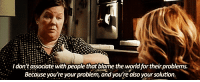 http://iglovequotes.net/: Idon't associate with people that blame the world for their problems.  Because you're your problem, and you're also your solution. http://iglovequotes.net/