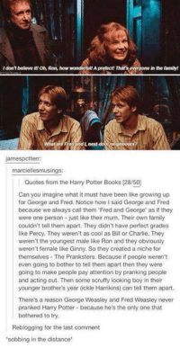 a niche: IdonT believe it!Oh, Ron, how wonderful! Aprefect! Thats everyone inthe family!  ghbo  james pctterr:  marciellesmusings:  Quotes from the Harry Potter Books 128/50)  Can you imagine what it must have been like growing up  for George and Fred. Notice how l said George and Fred  because we always call them Fred and George as if they  were one person just like their mum. Their own family  couldn't tell them apart. They didn't have perfect grades  like Percy. They weren't as cool as Bill or Charlie. They  weren't the youngest male like Ron and they obviously  weren't female like Ginny. So they created a niche for  themselves The Pranksters. Because if people weren't  even going to bother to tell them apart then they were  going to make people pay attention by pranking people  and acting out. Then some scruffy looking boy in their  younger brother's year (ckle Harrikins) can tell them apart.  There's a reason George Weasley and Fred Weasiey never  pranked Harry Potter because he's the only one that  bothered to try.  Reblogging for the last comment  'sobbing in the distance