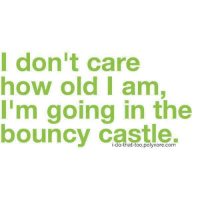Memes, Old, and 🤖: Idon't care  how old I am  I'm going in the  bouncy castle  ouncV C  i-do-that-too.polyvore.com
