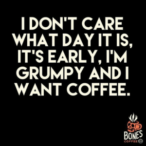 Bones, Coffee, and Student: IDON'T CARE  WHAT DAY ITIS  ITS EARLY, I'M  GRUMPY ANDI  WANT COFFEE.  BONES  COFFEE If you are a student Follow @studentlifeproblems​