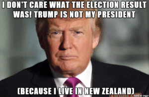 omg-images:  Trump!: IDON'T CARE WHAT THE ELECTION RESULT  WAS! TRUMP IS NOT MY PRESIDENT  (BECAUSE ITİVE IN NEW ZEALAND omg-images:  Trump!