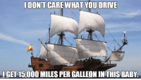 Reddit, Drive, and Baby: IDONT CARE WHAT YOU DRIVE  IGET 15,000 MILES PER GALLEON INTHIS BABY. Me to gearheads