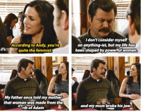 Life, Memes, and Parks and Recreation: Idon't consider myself  According to Andy, you're  quite the feminist.  an anything-ist, but my life hos  been shaped by powerful women.  My father once told my mother  that woman was made from the  rib of Adom  and my mom broke his jaw. Parks and Recreation