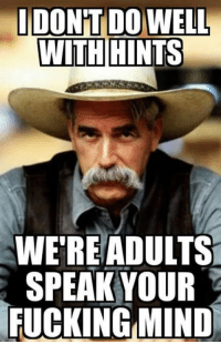 IDONT DOWELL  WITH  HINTS  WERE ADULTS  SPEAK YOUR  FUCKING MIND LOL Oh Sam Elliot we Ladies love him!