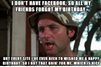 "Advice, Birthday, and Facebook: IDON'T HAVE FACEBOOK, SO ALL MY  FRIENDS FORGOT Y BIRTHDAY  BUT EVERY SITE I'VE EVER BEEN TO WISHED ME A HAPPY  BIRTHDAY. SO I GOT THAT GOIN' FOR ME,WHICH IS NICE <p><a href=""http://advice-animal.tumblr.com/post/168619039061/happy-birthday-to-me-i-guess"" class=""tumblr_blog"">advice-animal</a>:</p>  <blockquote><p>Happy Birthday to me, I guess?</p></blockquote>"
