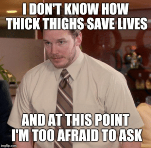 How, Ask, and Com: IDON'T KNOW HOW  THICK THIGHS SAVE LIVES  AND AT THIS POINT  I'M TOO AFRAID TO ASK  imgflip.com