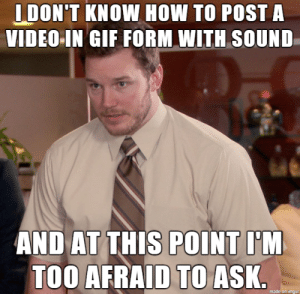 Please help, I have a funny idea but I can't figure out how to do it: IDON'T KNOW HOW TO POST A  VIDEO-IN GIF FORM WITH SOUND  AND AT THIS POINT I'M  TOO AFRAID TO ASK.  made on imgur Please help, I have a funny idea but I can't figure out how to do it