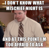 Is it mischief night?: -IDON'T KNOW WHAT  MISCHIEF NIGHT IS  AND AT THIS POINT I'M  TOO AFRAID TO ASK  made on Imgur Is it mischief night?