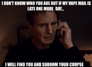 Vapeing: IDON'T KNOW WHO YOU ARE BUT IF MY VAPE MAIL IS  LATE ONE MORE DAY..  IWILL FIND YOU AND SUBOHM YOUR CORPSE