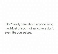 You, Really, and Like: Idon't really care about anyone liking  me. Most of you motherfuckers don't  even like yourselves.