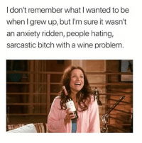 Bitch, Wine, and Anxiety: Idon't remember what I wanted to be  when I grew up, but I'm sure it wasn't  an anxiety ridden, people hating,  sarcastic bitch with a wine problem Vodka problem** ( @psychogf__ )