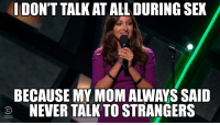 That's some good advice: IDONT  TALK ATALL DURING SEX  BECAUSE MY MOM ALWAYS SAID  COMEDY  NEVER TALK TO STRANGERS That's some good advice