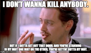 school days Memes & GIFs - Imgflip: IDONT WANNAKILL ANYBODY  BUTIFIGOTTA GETOUT THAT DOOR,AND YOURE STANDING  IN MYWAY ONE WAY OR THE OTHER, YOURE GETTIN OUTTA MY WAY.  imgflip.com school days Memes & GIFs - Imgflip