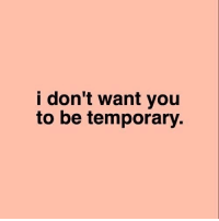 You,  Want, and Idont: idon't want you  to be temporary.