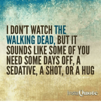 Memes, The Walking Dead, and Walking Dead: IDON'T WATCH THE  WALKING DEAD, BUT IT  SOUNDS LIKE SOME OF YOU  NEED SOME DAYS OFF, A  SEDATIVE, A SHOT OR A HUG