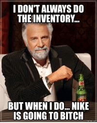 Inventory Meme: IDONTALANAYS DO  THE INVENTORY.  BUT WHEN IDO... NIKE  IS GOING TO BITCH  memes.COM