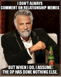Every thread attached to any complaint about a relationship...: IDONTALWAYS  COMMENT ON RELATIONSHIP MEMES  BUT WHEN IDO,IASSUME  THE OP HASDONE NOTHINGELSE. Every thread attached to any complaint about a relationship...