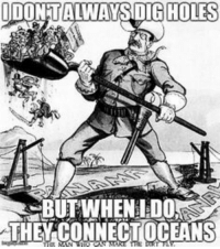 Memes, Holes, and American: IDONTALWAYS DIG  HOLES  THEY CONNECT OCEANS Panama Canal - American history memes
