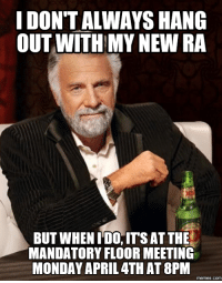 meeting: IDONTALWAYS HANG  OUT WITH MY NEW RA  BUT WHEN IDO, ITS AT THE  MANDATORY FLOOR MEETING  MONDAY APRIL 4TH AT 8PM  memes. COM