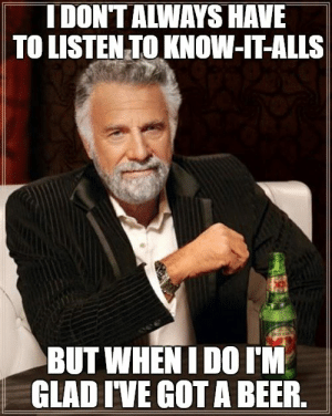 Beer, Memes, and Got: IDON'TALWAYS HAVE  TO LISTEN TO KNOW-IT-ALLS  BUT WHEN I DO I'M  GLAD IVE GOT A BEER. 33 Memes for People Who Can't Stand Know-It-Alls