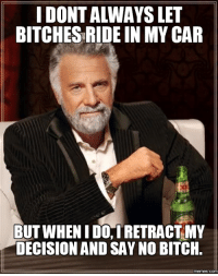 fred: IDONTALWAYS LET  BITCHESRIDE IN MY CAR  BUT WHENIDO RETRACT MY  DECISION AND SAY NO BITCH  memes.COM