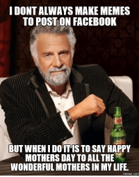 happy mother day: IDONTALWAYS MAKE MEMES  TO POSTON FACEBOOK  BUT WHENIDOTIS TO SAY HAPPY  MOTHERS DAY TO ALL THE  WONDERFUL MOTHERS IN MY LIFE.  memes. COM