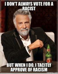Every Trump voter: IDONTALWAYS VOTE FOR A  RACIST  BUT WHEN IDO, I TACITLY  APPROVE OF RACISM  MEMEFUL COM Every Trump voter