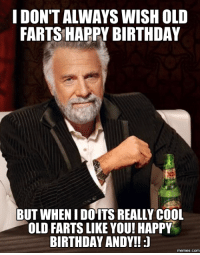 cool guy: IDONTALWAYS WISH OLD  FARTS HAPPY BIRTHDAY  BUT WHEN I DOITS REALLY COOL  OLD FARTS LIKE YOU! HAPPY  BIRTHDAY ANDY!!  memes. COM