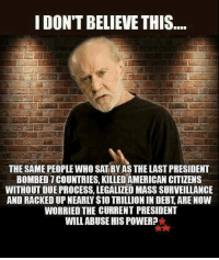 Memes, American, and Due Process: IDONTBELIEVE THIS  THE SAME PEOPLE WHO SAT BY AS THE LAST PRESIDENT  BOMBE01COUNTRIES, KILLED AMERICAN CITIZENS  WITHOUT DUE PROCESS, LEGALIZED MASS SURVEILLANCE  AND RACKEDUPNEARLY $10 TRILLIONIN DEBT ARE NOW  WORRIED THE CURRENT PRESIDENT  WILL ABUSE HISPOWER? 🤔