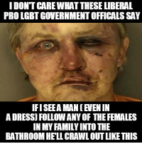 Liberal Meme: IDONTCAREWHAT THESE LIBERAL  PRO LGBT GOVERNMENTOFFICALS SAY  IFISEEA MAN EN IN  ADRESS FOLLOWANY OF THE FEMALES  BATHROOM HELL CRAWLOUTLIKETHIS