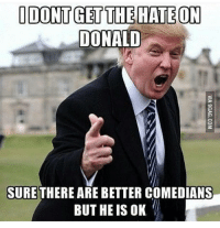 I dont know why everyone hates erdogan, he's one of the best Comedians out there: IDONTGET THE HATE ON  DONALD  SURE THERE ARE BETTER COMEDIANS  BUT HE IS OK I dont know why everyone hates erdogan, he's one of the best Comedians out there