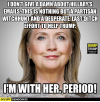 Memes, Period, and Email: IDONTGIVEADAMN ABOUTHILLARYS  EMAILS. THIS ISNOTHINGBUTA PARTISAN  WITCHHUNTANDADESPERATELLASTDITCH  EFFORT TO HELPTRUMP  DUMP  TRUMP  Change your  profile pic!  ITM WITH HER PERIOD!  occupy DEMOCRATS Truth.  Image by Occupy Democrats, LIKE our page for more!