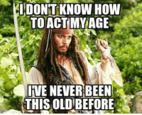 Act My Age: IDONTKNOW HOW  TO ACT MY AGE  INE NEVER BEEN  THIS OLD BEFORE